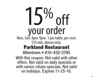 15% off your order. Mon.-Sat. 4pm-9pm. 1 per table, per visit. $15 min. dinner only.. With this coupon. Not valid with other offers. Not valid on daily specials or with senior citizen specials. Not valid on holidays. Expires 11-25-16.