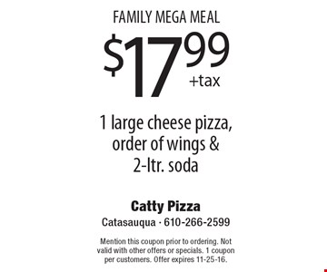 Family Mega Meal $17.99 +tax 1 large cheese pizza, order of wings & 2-ltr. soda. Mention this coupon prior to ordering. Not valid with other offers or specials. 1 coupon per customers. Offer expires 11-25-16.