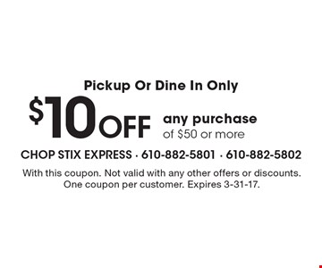 Pickup Or Dine In Only, $10 Off any purchase of $50 or more. With this coupon. Not valid with any other offers or discounts. One coupon per customer. Expires 3-31-17.