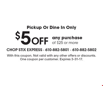 Pickup Or Dine In Only, $5 Off any purchase of $25 or more. With this coupon. Not valid with any other offers or discounts. One coupon per customer. Expires 3-31-17.