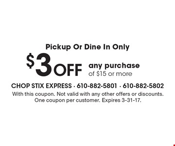 Pickup Or Dine In Only, $3 Off any purchase of $15 or more. With this coupon. Not valid with any other offers or discounts. One coupon per customer. Expires 3-31-17.
