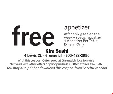 Free appetizer. Offer only good on the weekly special appetizer. 1 Appetizer Per Table Dine In Only. With this coupon. Offer good at Greenwich location only. Not valid with other offers or prior purchases. Offer expires 11-25-16.