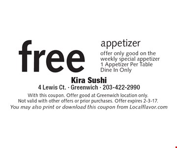 Free appetizer offer only good on the weekly special appetizer 1 Appetizer Per Table Dine In Only. With this coupon. Offer good at Greenwich location only. Not valid with other offers or prior purchases. Offer expires 2-3-17.