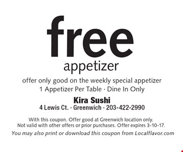 Free Appetizer. Offer only good on the weekly special appetizer. 1 Appetizer Per Table. Dine In Only . With this coupon. Offer good at Greenwich location only. Not valid with other offers or prior purchases. Offer expires 3-10-17.
