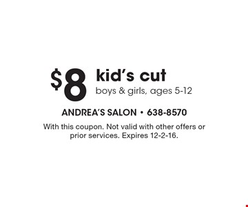 $8 kid's cut boys & girls, ages 5-12. With this coupon. Not valid with other offers or prior services. Expires 12-2-16.