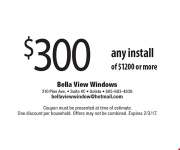$300 OFF any install of $1200 or more. Coupon must be presented at time of estimate. One discount per household. Offers may not be combined. Expires 2/3/17.