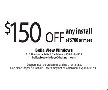 $150 OFF any install of $700 or more. Coupon must be presented at time of estimate. One discount per household. Offers may not be combined. Expires 3/17/17.