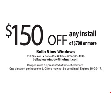 $150 OFF any install of $700 or more. Coupon must be presented at time of estimate. One discount per household. Offers may not be combined. Expires 10-20-17.