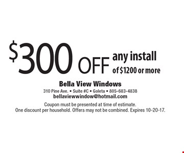 $300 OFF any install of $1200 or more. Coupon must be presented at time of estimate. One discount per household. Offers may not be combined. Expires 10-20-17.