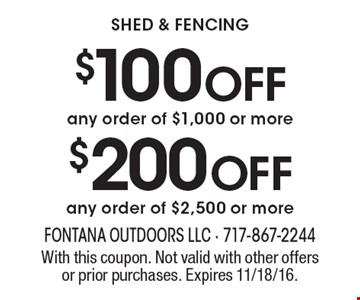 Shed & fencing $200 OFF any order of $2,500 or more. $100 OFF any order of $1,000 or more. With this coupon. Not valid with other offers or prior purchases. Expires 11/18/16.