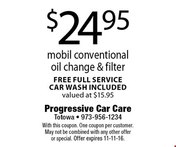 $24.95 mobil conventional oil change & filter. Free full service car wash included valued at $15.95. With this coupon. One coupon per customer. May not be combined with any other offer or special. Offer expires 11-11-16.