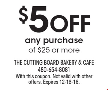 $5 OFF any purchase of $25 or more. With this coupon. Not valid with other offers. Expires 12-16-16.