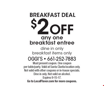 BREAKFAST DEAL $2 OFF any one breakfast entree Dine in only. Breakfast items only. Must present coupon. One coupon per table/party. Valid at Santa Clarita location only. Not valid with other coupons or in-house specials. Dine in only. Not valid on alcohol. Expires 9-15-17. Go to LocalFlavor.com for more coupons.