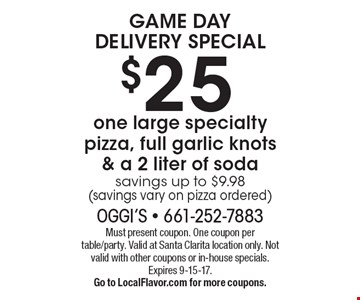 GAME DAY DELIVERY SPECIAL $25 one large specialty pizza, full garlic knots & a 2 liter of soda. Savings up to $9.98 (savings vary on pizza ordered). Must present coupon. One coupon per table/party. Valid at Santa Clarita location only. Not valid with other coupons or in-house specials. Expires 9-15-17. Go to LocalFlavor.com for more coupons.