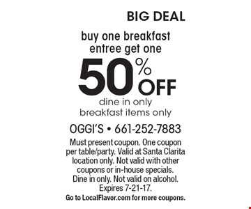 50% OFF dine in onlybreakfast items only . Must present coupon. One couponper table/party. Valid at Santa Clarita location only. Not valid with other coupons or in-house specials.Dine in only. Not valid on alcohol. Expires 7-21-17.Go to LocalFlavor.com for more coupons.