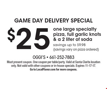 GAME DAY DELIVERY SPECIAL $25 one large specialty pizza, full garlic knots & a 2 liter of soda savings up to $9.98 (savings vary on pizza ordered). Must present coupon. One coupon per table/party. Valid at Santa Clarita location only. Not valid with other coupons or in-house specials. Expires 11-17-17. Go to LocalFlavor.com for more coupons.