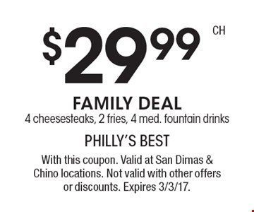 $29.99 Family Deal! 4 cheesesteaks, 2 fries, 4 med. fountain drinks. With this coupon. Valid at San Dimas & Chino locations. Not valid with other offers or discounts. Expires 3/3/17.