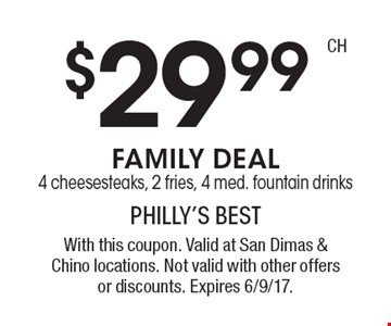 $29.99 FAMILY DEAL 4 cheesesteaks, 2 fries, 4 med. fountain drinks. With this coupon. Valid at San Dimas & Chino locations. Not valid with other offers or discounts. Expires 6/9/17.