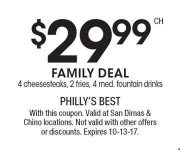 $29.99 FAMILY DEAL - 4 cheesesteaks, 2 fries, 4 med. fountain drinks. With this coupon. Valid at San Dimas & Chino locations. Not valid with other offers or discounts. Expires 10-13-17.