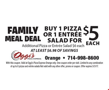 Family Meal Deal  Buy 1 Pizza or 1 Entree Salad for $5 EACH. Additional Pizza or Entree Salad $6 each. At Least $6.98 Of Savings. With this coupon. Valid at Oggi's Pizza Express Orange only. One coupon order per visit. Limited to any combination of up to 8 pizzas and entree salads Not valid with any other offer, promo or coupon. Offer expires 3/3/17.
