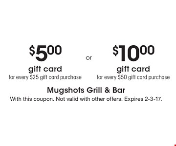 $5 gift card for every $25 gift card purchase. $10 gift card for every $50 gift card purchase. With this coupon. Not valid with other offers. Expires 2-3-17.