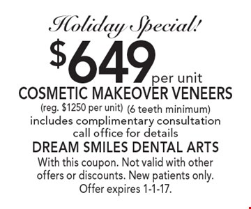 Holiday Special! $649 per unit Cosmetic Makeover Veneers (reg. $1250 per unit) (6 teeth minimum) includes complimentary consultation call office for details. With this coupon. Not valid with other offers or discounts. New patients only. Offer expires 1-1-17.
