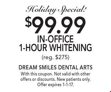 Holiday Special! $99.99 In-Office 1-Hour Whitening (reg. $275). With this coupon. Not valid with other offers or discounts. New patients only. Offer expires 1-1-17.