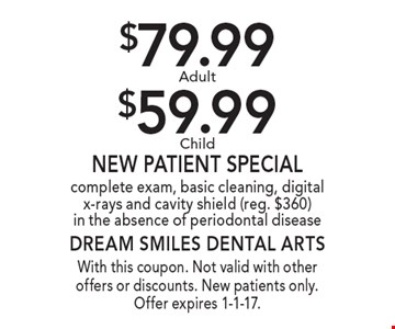 $79.99 Adult or $59.99 Child New Patient Special. complete exam, basic cleaning, digital x-rays and cavity shield (reg. $360) in the absence of periodontal disease. With this coupon. Not valid with other offers or discounts. New patients only. Offer expires 1-1-17.