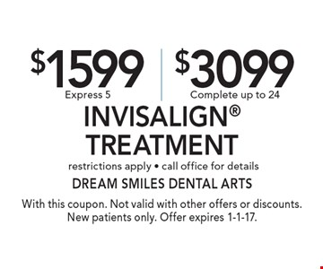 $1500 Express 5 or $3099 Complete Invisalign® Treatment. restrictions apply • call office for details. With this coupon. Not valid with other offers or discounts. New patients only. Offer expires 1-1-17.