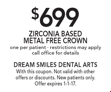 $699 Zirconia Based Metal Free Crown one per patient • restrictions may apply. call office for details. With this coupon. Not valid with other offers or discounts. New patients only. Offer expires 1-1-17.