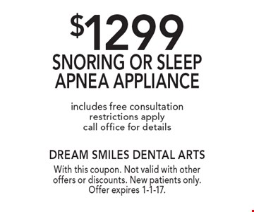 $1299 Snoring or sleep apnea appliance. Includes free consultation. Restrictions apply call office for details. With this coupon. Not valid with other offers or discounts. New patients only. Offer expires 1-1-17.