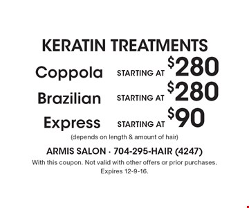 KERATIN TREATMENTS STARTING AT $280 Coppola (depends on length & amount of hair). STARTING AT $280 Brazilian (depends on length & amount of hair). STARTING AT $90 Express (depends on length & amount of hair). With this coupon. Not valid with other offers or prior purchases. Expires 12-9-16.