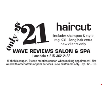 $21 haircut, includes shampoo & style, reg. $31, long hair extra, new clients only. With this coupon. Please mention coupon when making appointment. Not valid with other offers or prior services. New customers only. Exp. 12-9-16.