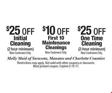 $25 OFF Initial Cleaning (2 hour minimum). New Customers Only. $10 OFF First 10 Maintenance Cleanings. New Customers Only. $25 OFF One Time Cleaning (2-hour minimum. ) New Customers Only. Restrictions may apply. Not valid with other coupons or discounts. Must present coupon. Expires 2-10-17.