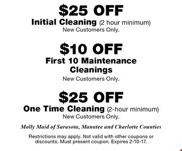 $25 off initial cleaning (2-hour min. New customers only.) $10 off first 10 maintenance cleanings (New customers only.) $25 off 1-time cleaning (2-hour min. New customers only.) Restrictions may apply. Not valid with other coupons or discounts. Must present coupon. Expires 2-10-17.