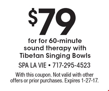 $79 for for 60-minute. Sound therapy with Tibetan Singing Bowls. With this coupon. Not valid with other offers or prior purchases. Expires 1-27-17.
