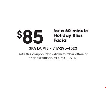 $85 for a 60-minute. Holiday Bliss Facial. With this coupon. Not valid with other offers or prior purchases. Expires 1-27-17.