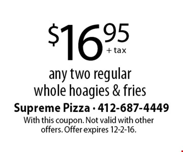 $16.95 + tax any two regular whole hoagies & fries. With this coupon. Not valid with other offers. Offer expires 12-2-16.