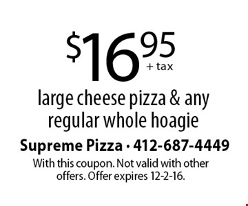 $16.95 + tax for a large cheese pizza & any regular whole hoagie. With this coupon. Not valid with other offers. Offer expires 12-2-16.