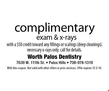 complimentary exam & x-rays with a $50 credit toward any fillings or scalings (deep cleanings). necessary x-rays only. call for details.. With this coupon. Not valid with other offers or prior services. Offer expires 12-2-16.