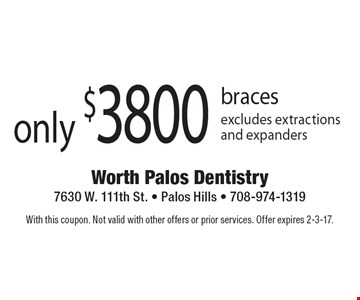 only $3800 braces excludes extractions and expanders. With this coupon. Not valid with other offers or prior services. Offer expires 2-3-17.