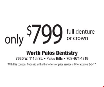 only $799 full denture or crown. With this coupon. Not valid with other offers or prior services. Offer expires 2-3-17.