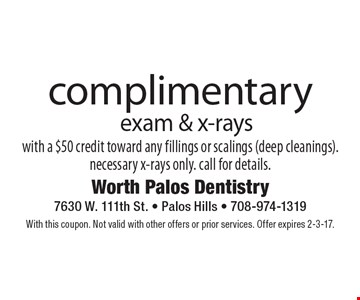 Complimentary exam & x-rays with a $50 credit toward any fillings or scalings (deep cleanings). necessary x-rays only. call for details.. With this coupon. Not valid with other offers or prior services. Offer expires 2-3-17.