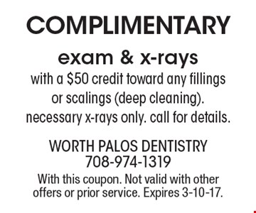 Complimentary exam & x-rays with a $50 credit toward any fillings or scalings (deep cleaning). Necessary x-rays only. Call for details. With this coupon. Not valid with other offers or prior service. Expires 3-10-17.