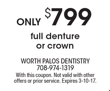 Only $799 for full denture or crown. With this coupon. Not valid with other offers or prior service. Expires 3-10-17.