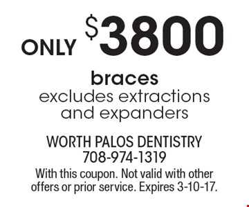 Only $3800 for braces. Excludes extractions and expanders. With this coupon. Not valid with other offers or prior service. Expires 3-10-17.