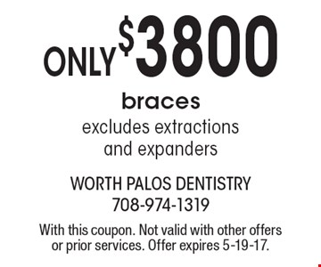 Only $3800 braces excludes extractions and expanders. With this coupon. Not valid with other offers or prior services. Offer expires 5-19-17.