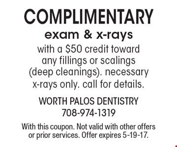 Complimentary exam & x-rays with a $50 credit toward any fillings or scalings (deep cleanings). Necessary x-rays only. Call for details. With this coupon. Not valid with other offers or prior services. Offer expires 5-19-17.