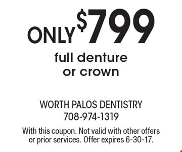 Only $799 full denture or crown. With this coupon. Not valid with other offers or prior services. Offer expires 6-30-17.