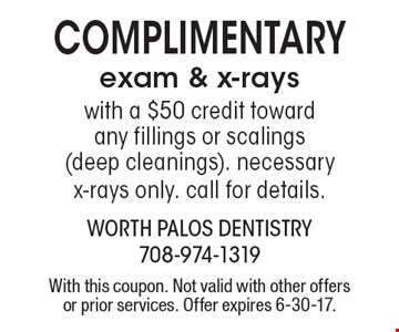 complimentary exam & x-rays. With a $50 credit toward any fillings or scalings (deep cleanings). Necessary x-rays only. Call for details. With this coupon. Not valid with other offers or prior services. Offer expires 6-30-17.